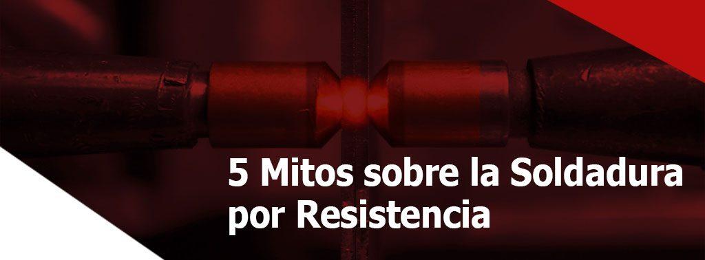 5 Mitos sobre la Soldadura por Resistencia