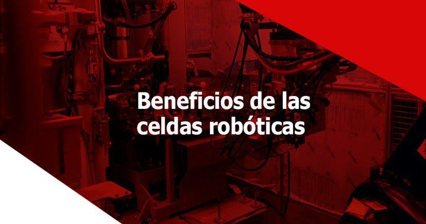 ¿Qué son las celdas robóticas de soldadura y en qué nos benefician?