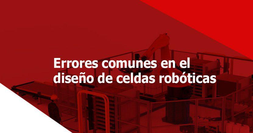 Diseño de celdas robóticas: 5 errores comunes que debes evitar
